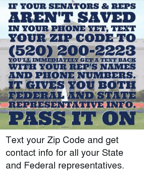 Bailey Jay, Phone, and Text: IF YOUR SENATORS&REPS  AREN'T SAVED  5202 200-2228  IT GIVES YOU BOTH  IN YOUR PHONE YET, TEXT  YOUR ZP CODE TO  YOULL IMMEDIATELY GET A TEXT BACH  WITH YOUR REP'S NAMES  AND PHONE NUMBERS  FEDERALAND STATE  REPRESENTATIVE INFO  PASS IT ON