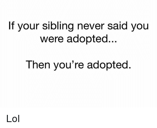 Funny, Lol, and Never: If your sibling never said you  were adopted..  Then you're adopted. Lol