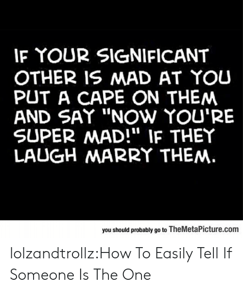 """cape: IF YOUR SIGNIFICANT  OTHER IS MAD AT YOU  PUT A CAPE ON THEM  AND SAY """"NOw YOU'RE  SUPER MAD!"""" IF THEY  LAUGH MARRY THEM.  you should probably go to TheMetaPicture.com lolzandtrollz:How To Easily Tell If Someone Is The One"""