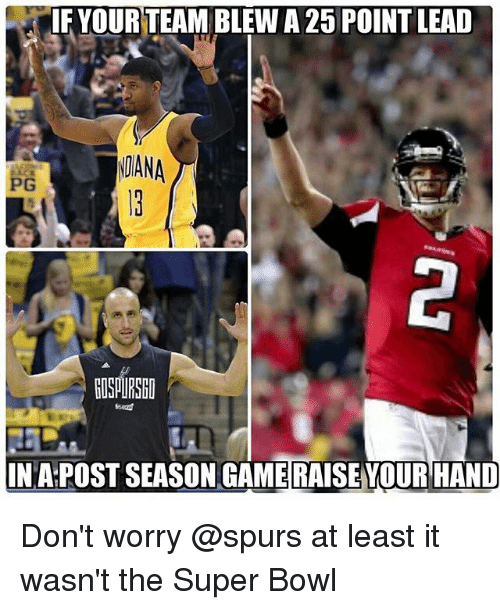 Memes, Super Bowl, and Game: IF YOUR TEAM BLEW A 25 POINT LEAD  DANA  pG  ROSAURSEO  INAPOSTSEASON GAME RAISEYOUR HAND Don't worry @spurs at least it wasn't the Super Bowl