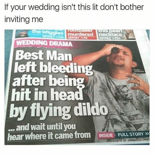 dildoes: If your wedding isn't this lit don't bother  inviting me  the Wi  WEDDING DRAMA  Best Man  left bleeding  hit in hea  by flying dildo  after bein  and wait until you  hear where it came from  INSIDE FULL STORY»