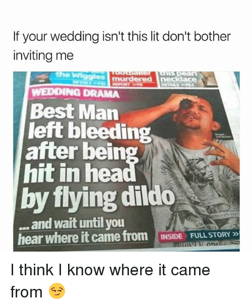 dildoes: If your wedding isn't this lit don't bother  inviting me  WEDDING DRAMA  Best Man  left bleeding  hit in hea  by flying dildo  after bein  and wait until you  hear where it came from INSIDE FULL STORY  INSIDE  FULL STORY » I think I know where it came from 😏
