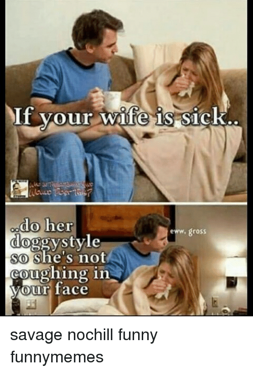 Funny Memes For Wife : If your wife is sick do her doggystvle so she s not eww