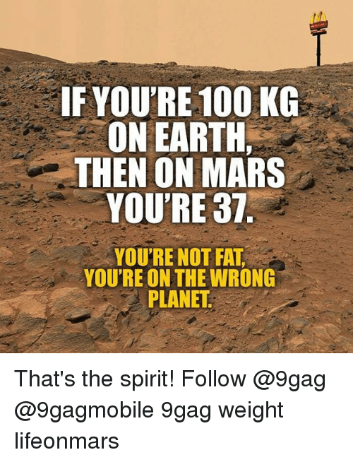 Youre Not Fat: IF YOU'RE 100 KG  ON EARTH,  THEN ON MARS  YOU'RE 37  YOU'RE NOT  FAT  YOU'RE ON THE WRONG  PLANET That's the spirit! Follow @9gag @9gagmobile 9gag weight lifeonmars