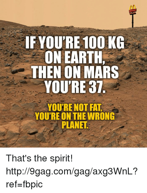 Youre Not Fat: IF YOU'RE 100 KG  ON EARTH,  THEN ON MARS  YOU'RE 37  YOU'RE NOT FAT  YOU'RE ON THE WRONG  PLANET That's the spirit! http://9gag.com/gag/axg3WnL?ref=fbpic