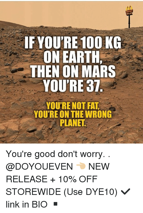 Youre Not Fat: IF YOU'RE 100 KG  ON EARTH,  THEN ON MARS  YOU'RE 37  YOU'RE NOT FAT  YOU'RE ON THE WRONG  PLANET You're good don't worry. . @DOYOUEVEN 👈🏼 NEW RELEASE + 10% OFF STOREWIDE (Use DYE10) ✔️ link in BIO ▪️