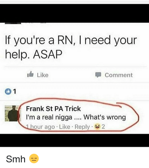 Whats Wrong: If you're a RN, I need your  help. ASAP  Comment  1  Frank St PA Trick  I'm a real nigga What's wrong  hour ago Like Reply  2 Smh 😑