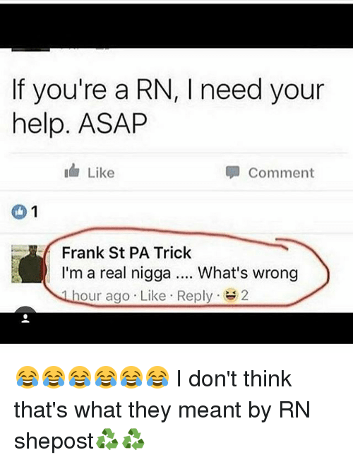 Whats Wrong: If you're a RN, l need your  help. ASAP  I Like  Comment  1  Frank St PA Trick  I'm a real nigga What's wrong  our ago. Like Reply  2 😂😂😂😂😂😂 I don't think that's what they meant by RN shepost♻♻