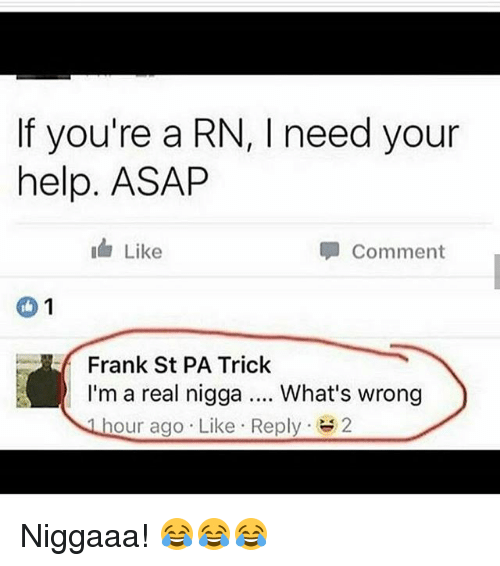 Whats Wrong: If you're a RN, l need your  help. ASAP  I Like  Comment  1  Frank St PA Trick  I'm a real nigga  What's wrong  hour ago Like Reply  2 Niggaaa! 😂😂😂