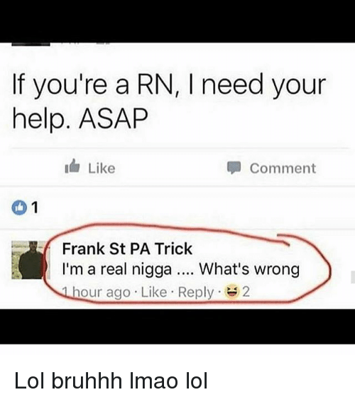 Whats Wrong: If you're a RN, l need your  help. ASAP  Like  Comment  1  Frank St PA Trick  I'm a real nigga What's wrong  hour ago Like Reply  2 Lol bruhhh lmao lol