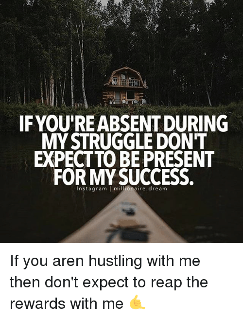 present: IF YOURE ABSENT DURING  MY STRUGGLE DON'T  EXPECT TO BE PRESENT  FOR MY SUCCESS.  nsta gram  I millionaire dream If you aren hustling with me then don't expect to reap the rewards with me 🤙