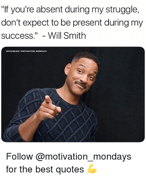 """Instagram, Memes, and Mondays: """"If you're absent during my struggle,  don't expect to be present during my  success.""""- Will Smith  INSTAGRAM I MOTIVATION MONDAYS Follow @motivation_mondays for the best quotes 💪"""