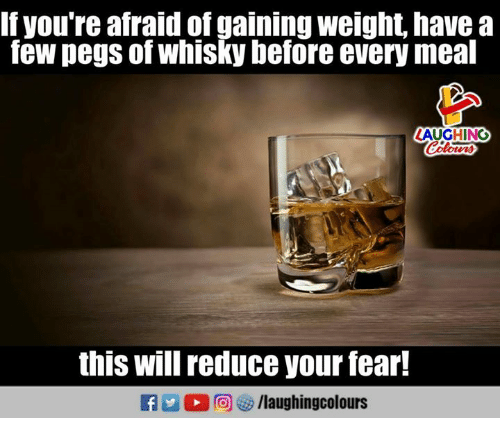Fearful: If you're afraid of gaining weight, havea  few pegs of whisky before every meal  LAUGHING  this will reduce your fear