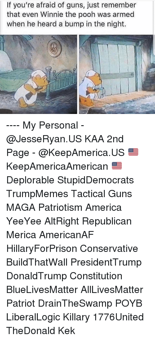 kek: If you're afraid of guns, just remember  that even Winnie the pooh was armed  when he heard a bump in the night. ---- My Personal - @JesseRyan.US KAA 2nd Page - @KeepAmerica.US 🇺🇸 KeepAmericaAmerican 🇺🇸 Deplorable StupidDemocrats TrumpMemes Tactical Guns MAGA Patriotism America YeeYee AltRight Republican Merica AmericanAF HillaryForPrison Conservative BuildThatWall PresidentTrump DonaldTrump Constitution BlueLivesMatter AllLivesMatter Patriot DrainTheSwamp POYB LiberalLogic Killary 1776United TheDonald Kek