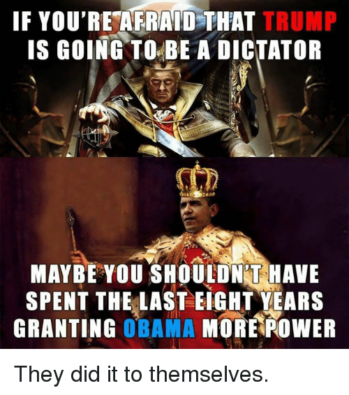 Dictater: IF YOU'RE AFRAID THAT  TRUMP  IS GOING TO BE A DICTATOR  MAYBE YOU SHOULDNT HAVE  SPENT THE LAST EIGHT YEARS  GRANTING  OBAMA  MORE POWER They did it to themselves.