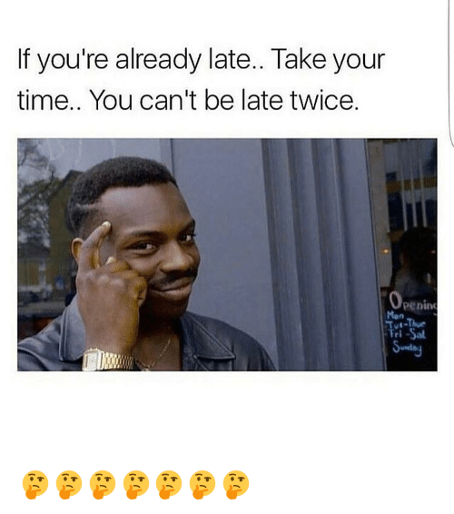 Girl, Take Your Time, and  Late: If you're already late.. Take your  time.. You can't be late twice.  Openin 🤔🤔🤔🤔🤔🤔🤔