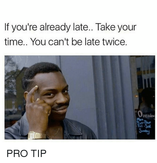 Time, Pro, and Man: If you're already late.. Take your  time.. You can't be late twice  penin  Man PRO TIP