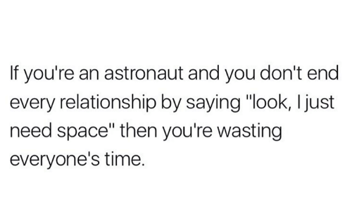 "Space, Time, and Spaces: If you're an astronaut and you don't end  every relationship by saying ""look, I just  need space"" then you're wasting  everyone's time."