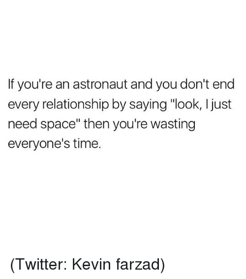 "Funny, Meme, and Twitter: If you're an astronaut and you don't end  every relationship by saying ""look, ljust  need space"" then you're wasting  everyone's time. (Twitter: Kevin farzad)"