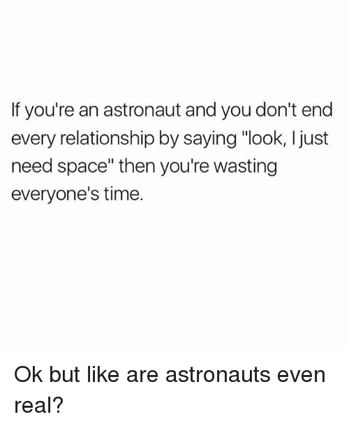 "Space, Time, and Girl Memes: If you're an astronaut and you don't end  every relationship by saying ""look, l just  need space"" then you're wasting  everyone's time. Ok but like are astronauts even real?"