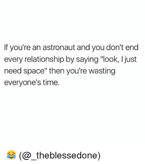 "Memes, Space, and Time: If you're an astronaut and you don't end  every relationship by saying ""look, I just  need space"" then you're wasting  everyone's time. 😂 (@_theblessedone)"