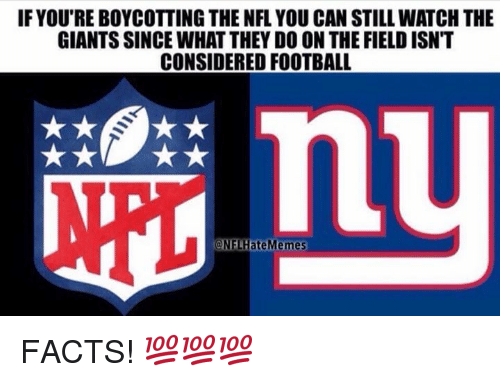 Facts, Football, and Nfl: IF YOU'RE BOYCOTTING THE NFL YOU CAN STILL WATCH THE  GIANTS SINCE WHAT THEY DO ON THE FIELD ISNT  CONSIDERED FOOTBALL  @NELHateMemes FACTS! 💯💯💯