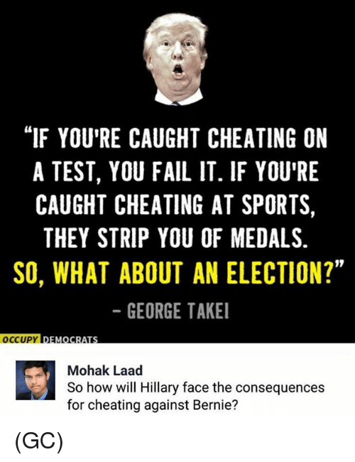 "Cheating, Fail, and Memes: ""IF YOU'RE CAUGHT CHEATING ON  A TEST, YOU FAIL IT. IF YOU'RE  CAUGHT CHEATING AT SPORTS  THEY STRIP YOU OF MEDALS.  SO, WHAT ABOUT AN ELECTION?""  GEORGE TAKE  19  OCCUPY DEMOC  Mohak Laad  So how will Hillary face the consequences  for cheating against Bernie? (GC)"