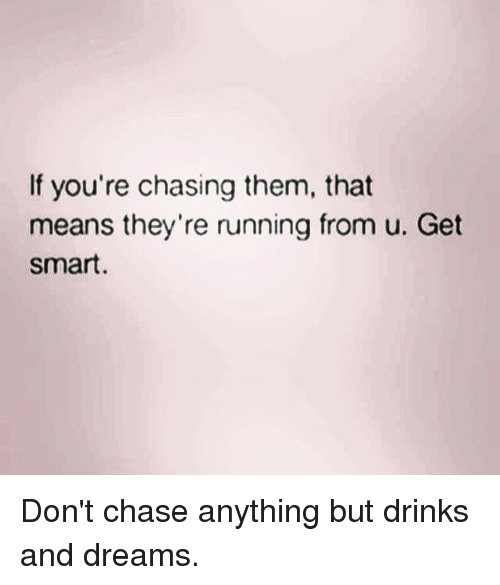 Get Smart: If you're chasing them, that  means they're running from u. Get  Smart. Don't chase anything but drinks and dreams.