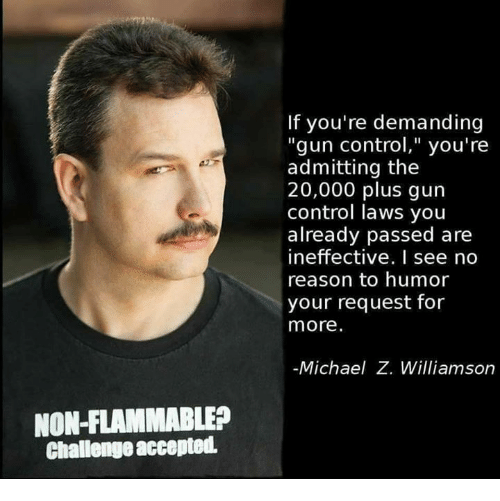 "Memes, Control, and Michael: If you're demanding  ""gun control,"" you're  admitting the  20,000 plus gun  control laws you  already passed are  ineffective. I see no  reason to humor  your request for  more.  Michael Z. Williamson  NON-FLAMMABLE?  Challenge accepted"