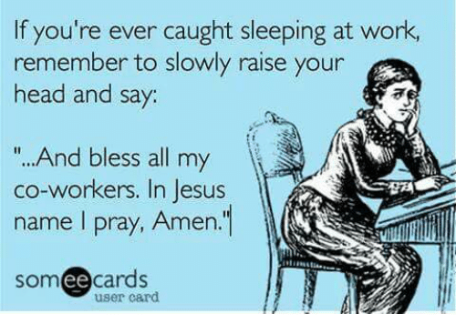 "sleeping at work: If you're ever caught sleeping at work,  remember to slowly raise your  head and say:  "" And bless all my  co-workers. In Jesus  name I pray, Amen.  someecards  user card"