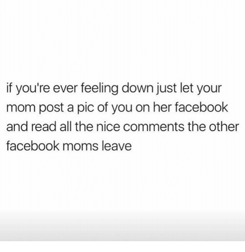 Post A Pic: if you're ever feeling down just let your  mom post a pic of you on her facebook  and read all the nice comments the other  facebook moms leave