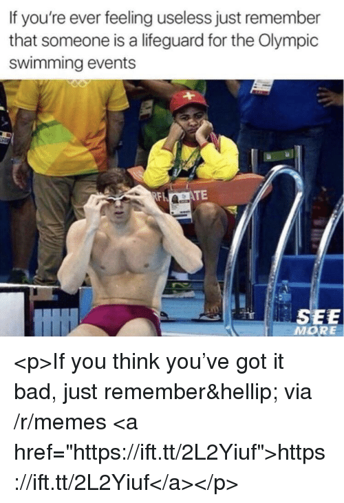 """Bad, Memes, and Swimming: If you're ever feeling useless just remember  that someone is a lifeguard for the Olympic  swimming events  TE  SEE  MORE <p>If you think you've got it bad, just remember… via /r/memes <a href=""""https://ift.tt/2L2Yiuf"""">https://ift.tt/2L2Yiuf</a></p>"""