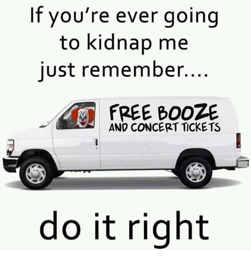 Kidnapped Me: If you're ever going  to kidnap me  just remember.  AND CONCERT TICKETS  do it right
