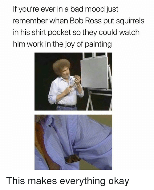 Bad, Mood, and Work: If you're ever in a bad mood just  remember when Bob Ross put squirrels  in his shirt pocket so they could watch  him work in the joy of painting This makes everything okay