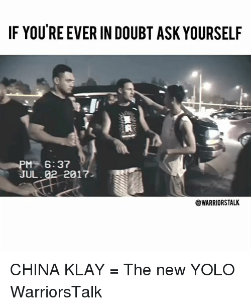 YOLO: IF YOU'RE EVER IN DOUBT ASK YOURSELF  M6:37  JUL  2017  @WARRIORSTALK CHINA KLAY = The new YOLO WarriorsTalk