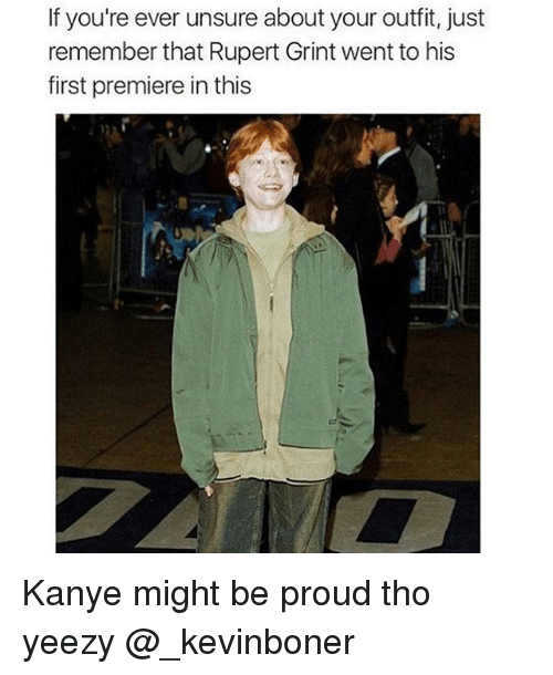 Funny, Kanye, and Meme: If you're ever unsure about your outfit, just  remember that Rupert Grint went to his  first premiere in this Kanye might be proud tho yeezy @_kevinboner