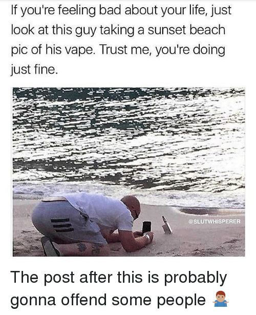 Bad, Life, and Memes: If you're feeling bad about your life, just  look at this guy taking a sunset beach  pic of his vape. Trust me, you're doing  Just fine  @SLUTWHISPERER The post after this is probably gonna offend some people 🤷🏽‍♂️