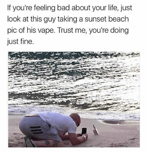 Bad, Dank, and Life: If you're feeling bad about your life, just  look at this guy taking a sunset beach  pic of his vape. Trust me, you're doing  just fine