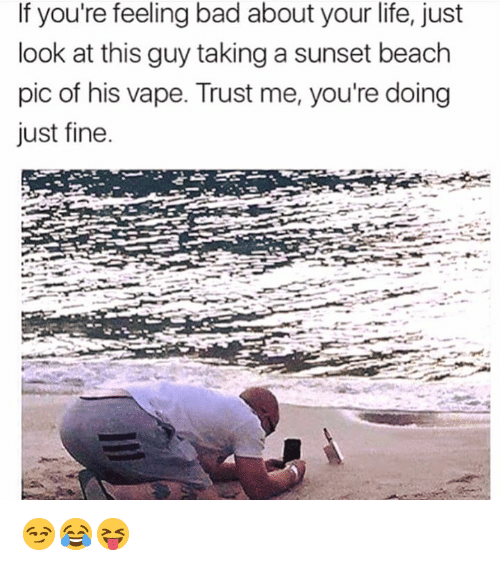 Bad, Life, and Vape: If you're feeling bad about your life, just  look at this guy taking a sunset beach  pic of his vape. Trust me, you're doing  just fine 😏😂😝