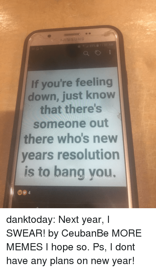 feeling down: If you're feeling  down, just know  that there's  someone out  there who's new  vears resolution  is to bang you. danktoday:  Next year, I SWEAR! by CeubanBe MORE MEMES  I hope so. Ps, I dont have any plans on new year!