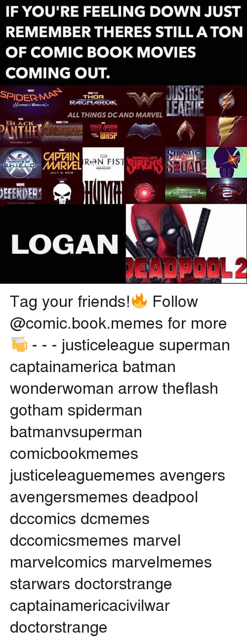 Batman, SpiderMan, and Superman: IF YOU'RE FEELING DOWN JUST  REMEMBER THERES STILL ATON  OF COMIC BOOK MOVIES  COMING OUT.  SPIDERMAN  THOR  RAGNAROK.  ALL THINGS DCAND MARVEL  BLACK  CAPTAIN  AGENTS OF  MARVEL  S.H.i.E.L.D  JULY F01H  DEFENDER  LOGAN Tag your friends!🔥 Follow @comic.book.memes for more🍻 - - - justiceleague superman captainamerica batman wonderwoman arrow theflash gotham spiderman batmanvsuperman comicbookmemes justiceleaguememes avengers avengersmemes deadpool dccomics dcmemes dccomicsmemes marvel marvelcomics marvelmemes starwars doctorstrange captainamericacivilwar doctorstrange