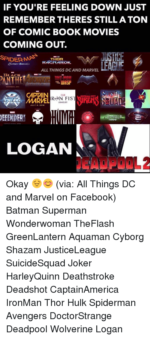 Batman, Joker, and Memes: IF YOU'RE FEELING DOWN JUST  REMEMBER THERES STILL ATON  OF COMIC BOOK MOVIES  COMING OUT.  SPIDER MP  THOR  FRAGMAROK  LEAH!  ALL THINGS DCAND MARVEL  LACK  CAPTAIN  AGENTS OF  MARVEL  S.H.i.E.L.D  JULY A. 201B  DEFENDER  LOGAN Okay 😔😊 (via: All Things DC and Marvel on Facebook) Batman Superman Wonderwoman TheFlash GreenLantern Aquaman Cyborg Shazam JusticeLeague SuicideSquad Joker HarleyQuinn Deathstroke Deadshot CaptainAmerica IronMan Thor Hulk Spiderman Avengers DoctorStrange Deadpool Wolverine Logan