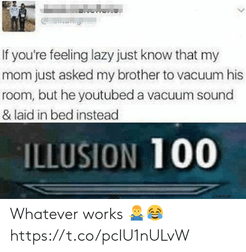 youtubed: If you're feeling lazy just know that my  mom just asked my brother to vacuum his  room, but he youtubed a vacuum sound  & laid in bed instead  ILLUSION 100 Whatever works 🤷♂️😂 https://t.co/pcIU1nULvW