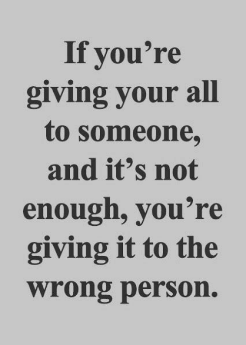 not-enough: If you're  giving your all  to someone,  and it's not  enough, you're  giving it to the  wrong person.