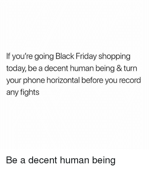 Black Friday, Friday, and Memes: If you're going Black Friday shopping  today, be a decent human being & turn  your phone horizontal before you record  any fights Be a decent human being