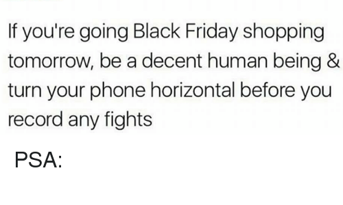 Black Friday, Friday, and Phone: If you're going Black Friday shopping  tomorrow, be a decent human being &  turn your phone horizontal before you  record any fights PSA: