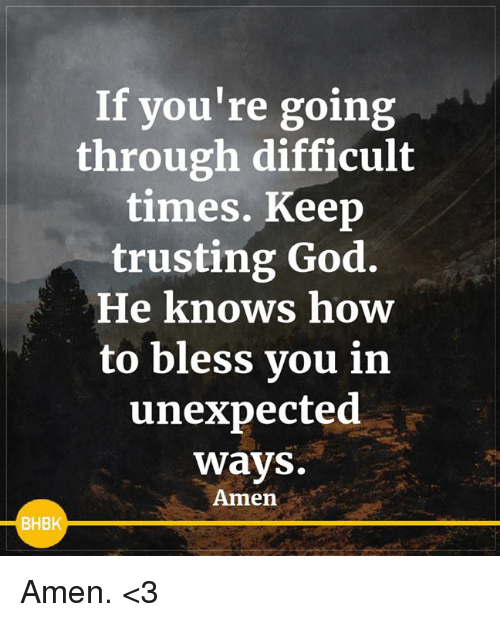 God, Memes, and How To: If you're going  through difficult  times. Keep  trusting God.  He knows how  to bless vou in  unexpected  ways.  Amen  BHBK Amen. <3
