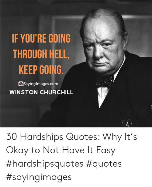 Keep Going: IF YOU'RE GOING  THROUGH HELL,  KEEP GOING  SayingImages.com  WINSTON CHURCHILL 30 Hardships Quotes: Why It's Okay to Not Have It Easy #hardshipsquotes #quotes #sayingimages