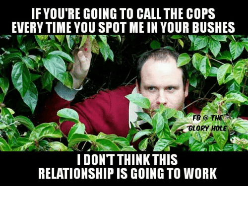 glory hole: IF YOU'RE GOING TO CALL THE COPS  EVERY TIME YOU SPOT ME IN YOUR BUSHES  FB O THE  GLORY HOLE  I DONTTHINK THIS  RELATIONSHIP IS GOING TO WORK