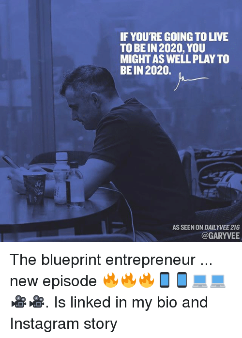 blueprints: IF YOURE GOING TO LIVE  TO BEIN 2020, YOU  MIGHTASWELLPLAY TO  BEIN 2020.  AS SEEN ON DAILY VEE 216  @GARYVEE The blueprint entrepreneur ... new episode 🔥🔥🔥📱📱💻💻🎥🎥. Is linked in my bio and Instagram story